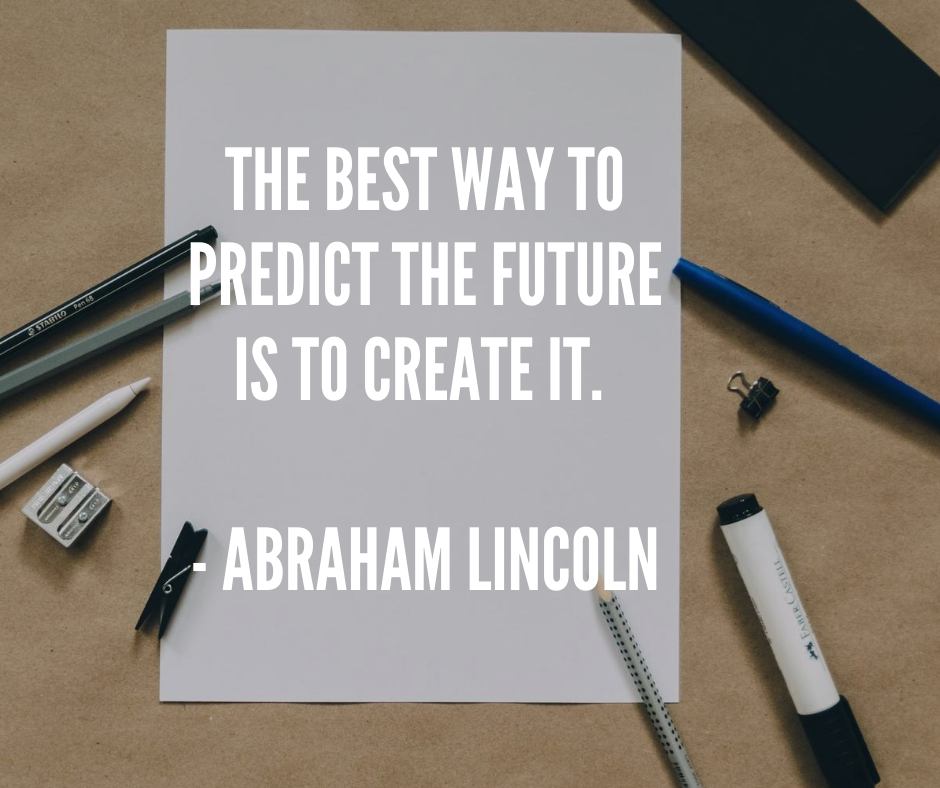 The best way to predict the future is to create it - Abraham Lincoln